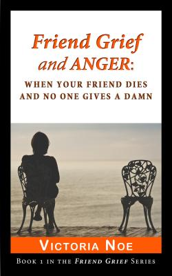 Friend Grief and Anger: When Your Friend Dies and No One Gives a Damn (E-Book)