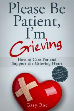 PLEASE BE PATIENT, I'M GRIEVING: How to Care For and Support the Grieving Heart